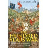 A Brief History of The Hundred Years War: the English in France 1337-1453