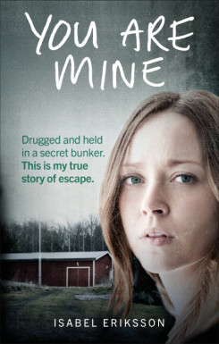 You Are Mine: Drugged and Held in a Secret Bunker. This is My True Story of Escape.