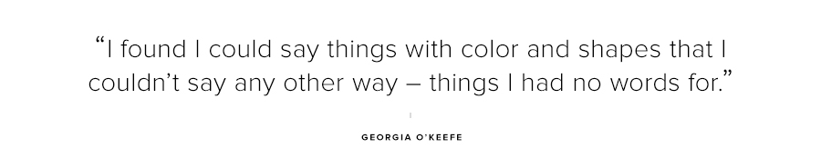 I found I could say things with color and shapes that I couldn't say any other way-things I had no words for-Georgia OKeefe