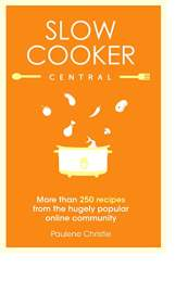 Slow Cooker Central by Paulene Christie