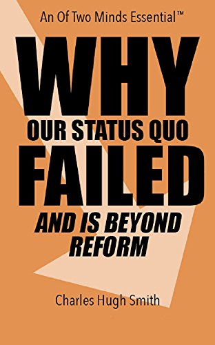 Why Our Status Quo Has Failed and is Beyond Reform by Charles Hugh Smith