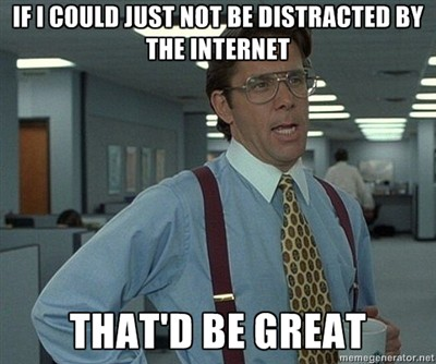 If I could just not be distracted by the Internet, that'd be great.