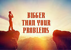 Bigger Than Your Problems