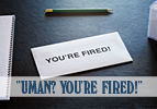 """Uman? You're Fired!"""