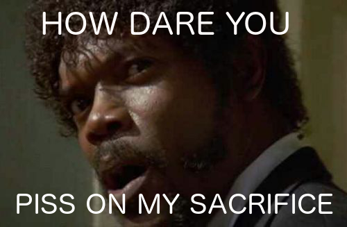How dare you piss on my sacrifice
