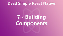 Dead Simple React Native 07 - Building Components