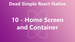Dead Simple React Native 10 - Home Screen and Container