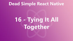 Dead Simple React Native 16 - Tying It All Together