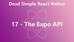 Dead Simple React Native 17 - The Expo API