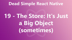 Dead Simple React Native 19 - The Store: It's Just a Big Object (sometimes)