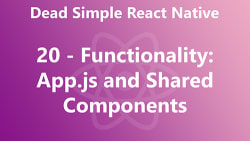 Dead Simple React Native 20 - Functionality: App.js and Shared Components