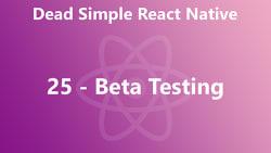 Dead Simple React Native 25 - Beta Testing
