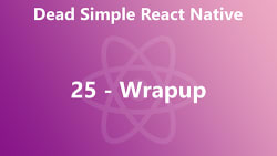 Dead Simple React Native 25 - Wrapup
