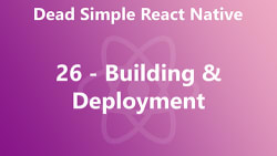 Dead Simple React Native 26 - Building and Deployment