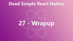 Dead Simple React Native 27 - Wrapup