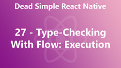 Dead Simple React Native 27 - Type-Checking With Flow: Execution