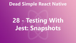 Dead Simple React Native 28 - Testing With Jest Snapshots