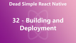 Dead Simple React Native 32 - Building and Deployment