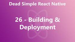 Dead Simple React Native 26 - Building & Deployment