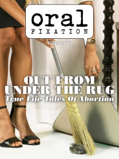 Oral Fixation presents Out From Under The Rug: True Life Tales Of Abortion
