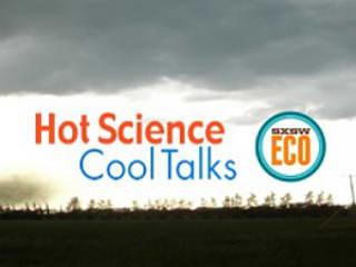 Hot Science Cool Talks SXSW Eco 2014