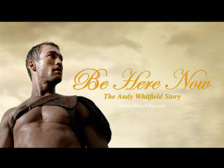 Be Here Now - The Andy Whitfield Story