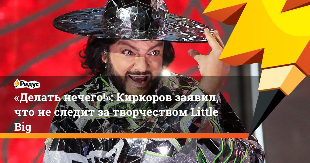 «Делать нечего!»: Киркоров заявил, что неследит затворчеством Little Big