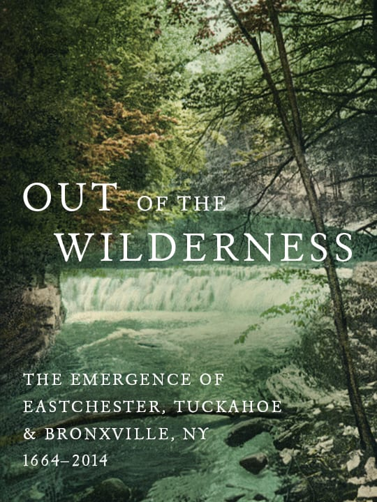 """""""Out of the Wilderness: The Emergence of Eastchester, Tuckahoe, and Bronxville, NY 1664-2014"""" is still available at its pre-sale price."""