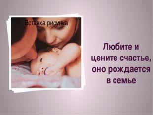 Любите и цените счастье, оно рождается в семье