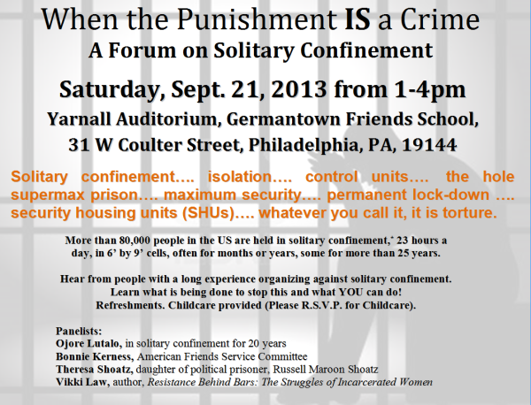 When the Punishment IS a Crime: A Forum on Solitary Confinement. Saturday, Sept. 21, 2013 from 1-4pm. Yarnall Auditorium, Germantown Friends School, 31 W Coulter Street, Philadelphia, PA 19144