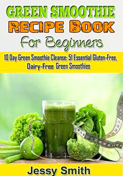 Smoothie Recipe Book For Beginners: 10 Day Green Smoothie Cleanse ...