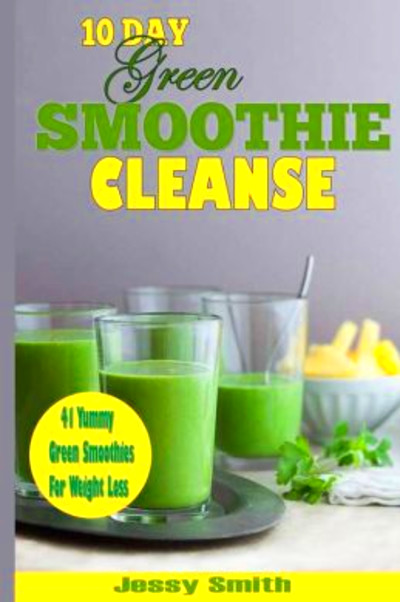 10-Day Green Smoothie Cleanse: 41 Yummy Green Smoothies to Help you ...