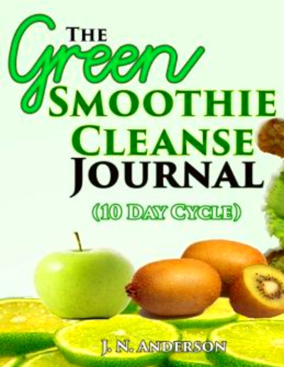 The Green Smoothie Cleanse Journal (10 Day Cycle) by J. N. Anderson ...