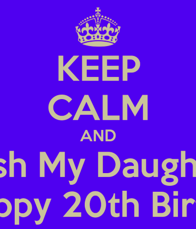 KEEP CALM AND Wish My Daughter A HAppy 20th Birthday! - KEEP CALM AND ...