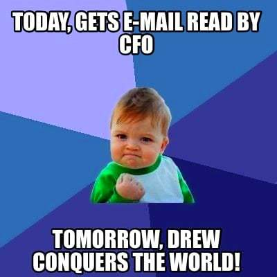 Meme Creator - Today, gets e-mail read by CFO Tomorrow, Drew conquers the world! Meme Generator ...