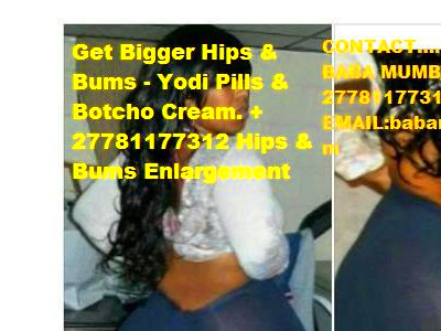 Botcho Creme Results and Yodi Pills For Sale +27781177312 Hips and Bums Enlargement – BABA MUMBA ...