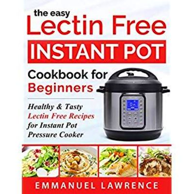The Easy Lectin Free Instant Pot Cookbook for Beginners: Healthy & Tasty Lectin Free Recipes f ...