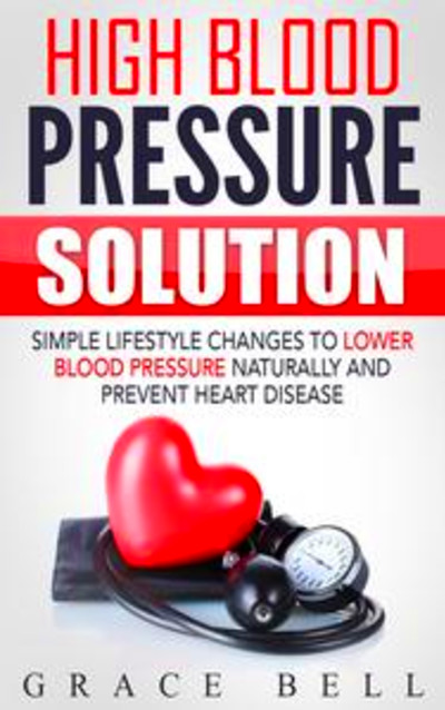 High Blood Pressure Solution: Simple Lifestyle Changes to Lower Blood Pressure Naturally and ...
