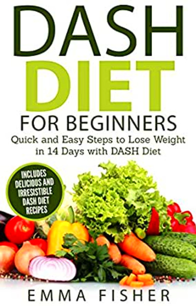 DASH Diet: The DASH Diet for Beginners: Quick and Easy Steps to Lose Weight in 14 Days with DASH ...