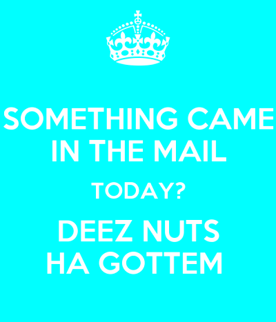 SOMETHING CAME IN THE MAIL TODAY? DEEZ NUTS HA GOTTEM ...