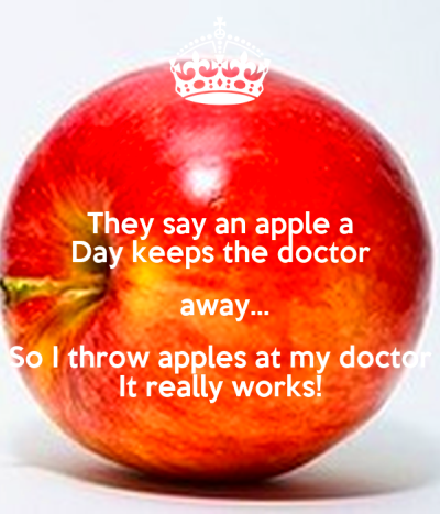 They say an apple a Day keeps the doctor away... So I ...