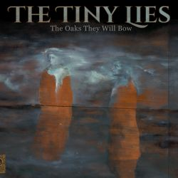 The Tiny Lies, The Oaks they will Bow