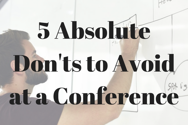 5 things to absolutely avoid doing at a conference