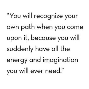 you will recognize your own path when you come upon it