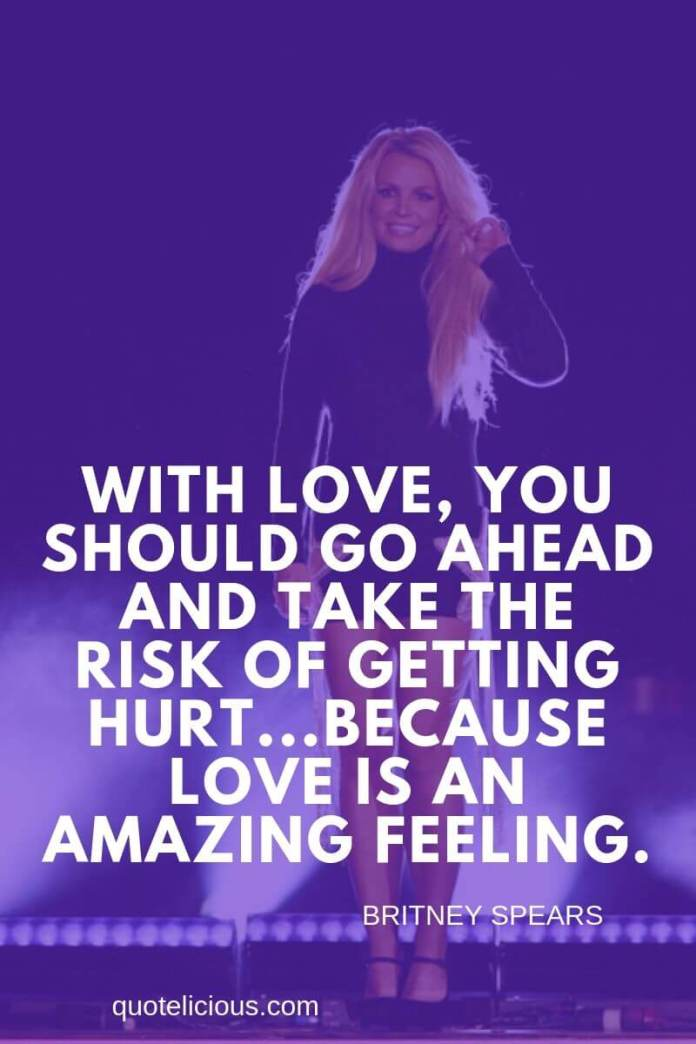 Britney Spears Quotes and Sayings With love, you should go ahead and take the risk of getting hurt...because love is an amazing feeling. ~Britney Spears