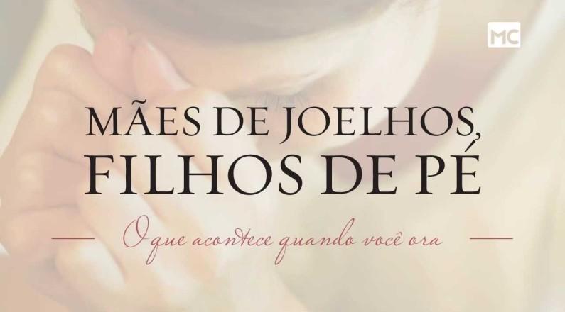 Mães de joelhos, filhos de pé (Lançamento Mundo Cristão)