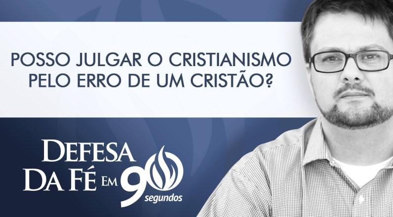 Posso julgar o Cristianismo pelo erro de um cristão?