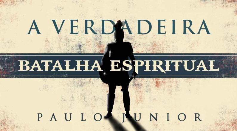 A verdadeira Batalha Espiritual - Paulo Junior