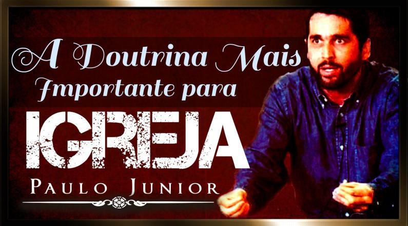 A Doutrina Mais Importante Para Igreja Moderna - Paulo Junior