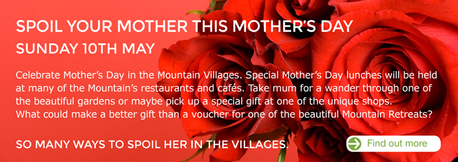 Spoil your Mother this Mother's Day. Sunday 10th May 2015. Celebrate your Mothers's Day in the Mountain Villages. Special Mothers Day luncheons will be held at many of the Mountains Restaurants and Cafés. Take Mum for a wander through one the beautiful gardens or maybe pick up a special gift at one the unique shops. What could make a better gift than a voucher for one of the beautiful Mountain B&B's?